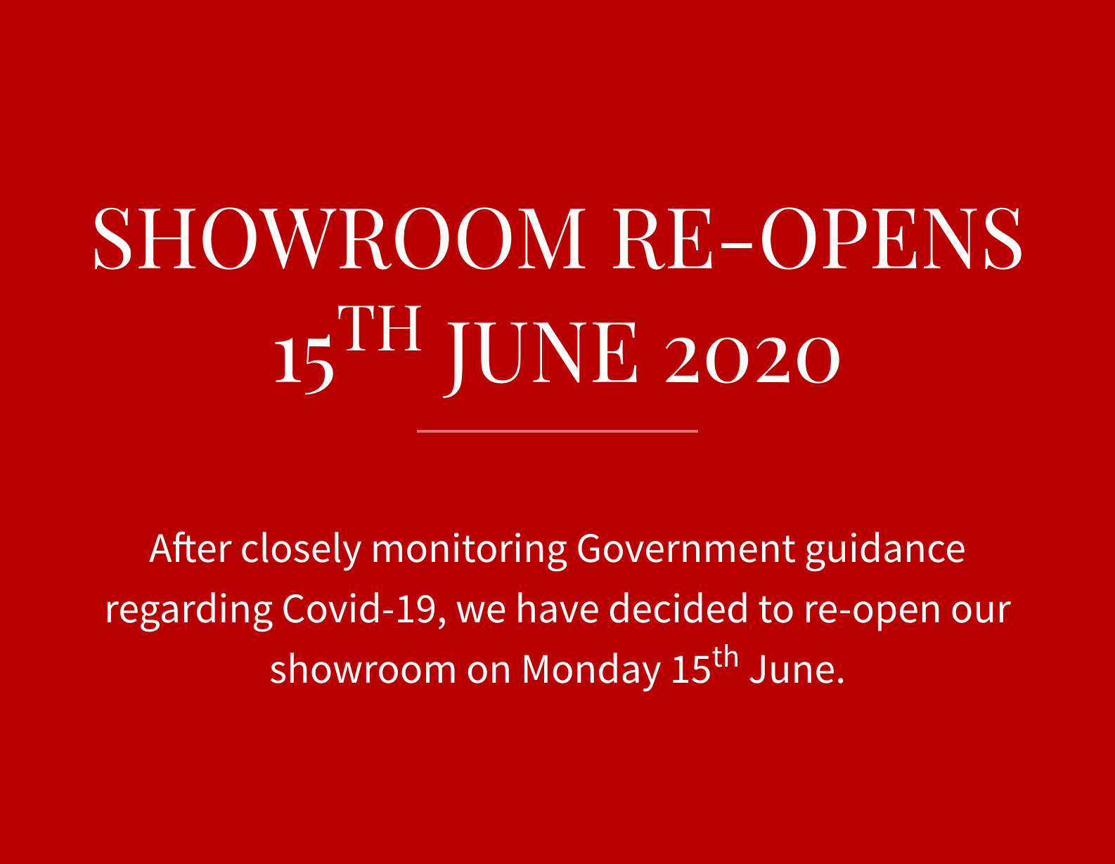 SHOWROOM RE-OPENS 15TH JUNE 2020. After closely monitoring Government guidance regarding Covid-19, we have decided to re-open our showroom on Monday 15th June.